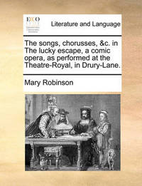The Songs, Chorusses, &c. in the Lucky Escape, a Comic Opera, as Performed at the Theatre-Royal, in Drury-Lane. by Mary Robinson