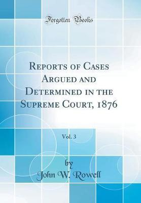 Reports of Cases Argued and Determined in the Supreme Court, 1876, Vol. 3 (Classic Reprint) by John W Rowell