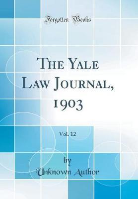 The Yale Law Journal, 1903, Vol. 12 (Classic Reprint) by Unknown Author