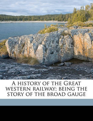A History of the Great Western Railway; Being the Story of the Broad Gauge by George Augustus Nokes