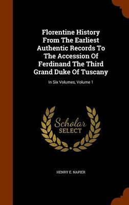 Florentine History from the Earliest Authentic Records to the Accession of Ferdinand the Third Grand Duke of Tuscany by Henry E Napier