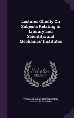 Lectures Chiefly on Subjects Relating to Literary and Scientific and Mechanics' Institutes by Thomas Clark Whitehead
