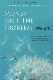 Money Isn't the Problem, You Are by Dain Heer