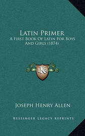 Latin Primer: A First Book of Latin for Boys and Girls (1874) by Joseph Henry Allen