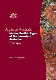 Algae of Australia: Marine Benthic Algae of North-western Australia by John M. Huisman