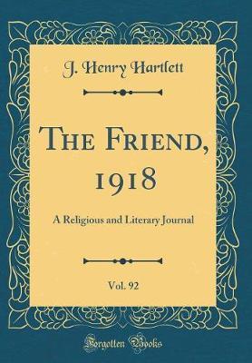 The Friend, 1918, Vol. 92 by J Henry Hartlett