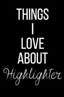 Things I Love About Highlighter by Cool Journals Press