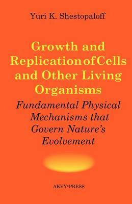 Growth and Replication of Cells and Other Living Organisms. Physical Mechanisms That Govern Nature's Evolvement by Yuri K Shestopaloff image