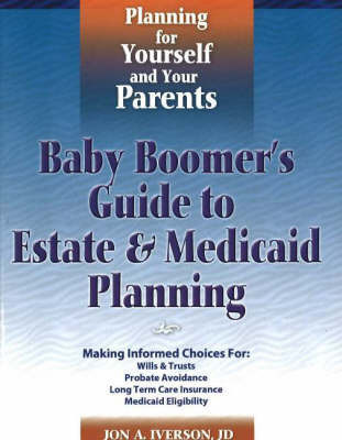 Baby Boomer's Guide to Estate and Medicaid Planning: Planning for Yourself and Your Parents by Jon A. Iverson