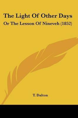 The Light Of Other Days: Or The Lesson Of Nineveh (1852) by T Dalton