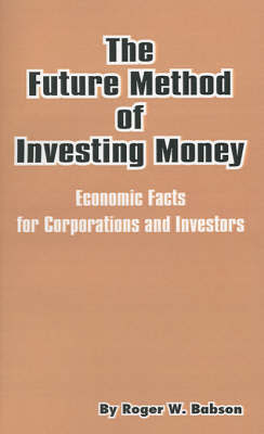 The Future Method of Investing Money: Economic Facts for Corporations and Investors by Roger Ward Babson