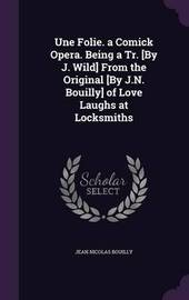 Une Folie. a Comick Opera. Being a Tr. [By J. Wild] from the Original [By J.N. Bouilly] of Love Laughs at Locksmiths by Jean Nicolas Bouilly image