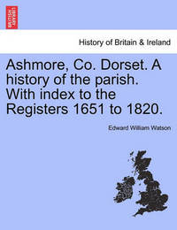 Ashmore, Co. Dorset. a History of the Parish. with Index to the Registers 1651 to 1820. by Edward William Watson