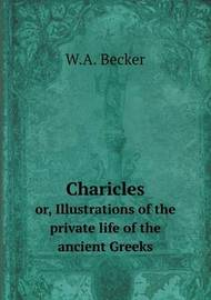 Charicles Or, Illustrations of the Private Life of the Ancient Greeks by W. A. Becker