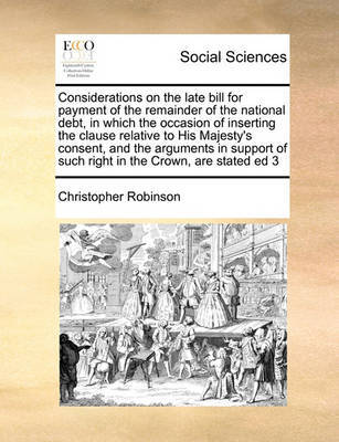 Considerations on the Late Bill for Payment of the Remainder of the National Debt, in Which the Occasion of Inserting the Clause Relative to His Majesty's Consent, and the Arguments in Support of Such Right in the Crown, Are Stated Ed 3 by Christopher Robinson
