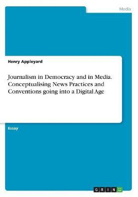 Journalism in Democracy and in Media. Conceptualising News Practices and Conventions Going Into a Digital Age by Henry Appleyard