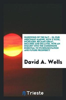 Questions of the Day. - III. Our Merchant Marine; How It Rose, Increased, Became Great, Declined and Decayed, with an Inquiry Into the Conditions Essential to Its Resuscitation and Future Prosperity by David A Wells