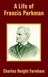 A Life of Francis Parkman by Charles Haight Farnham