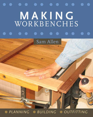 Making Workbenches: Planning, Building, Outfitting by Sam Allen
