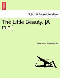 The Little Beauty. [A Tale.] by Elizabeth Caroline Grey