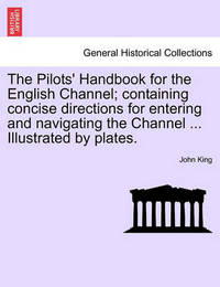 The Pilots' Handbook for the English Channel; Containing Concise Directions for Entering and Navigating the Channel ... Illustrated by Plates. by John King