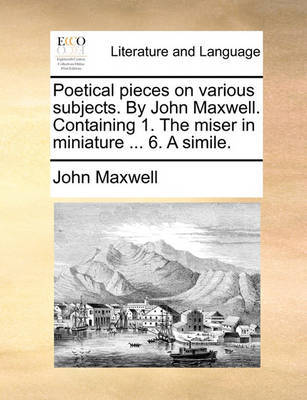Poetical Pieces on Various Subjects. by John Maxwell. Containing 1. the Miser in Miniature ... 6. a Simile. by John Maxwell