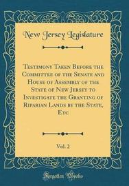 Testimony Taken Before the Committee of the Senate and House of Assembly of the State of New Jersey to Investigate the Granting of Riparian Lands by the State, Etc, Vol. 2 (Classic Reprint) by New Jersey Legislature image
