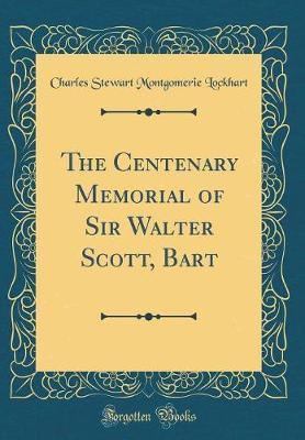 The Centenary Memorial of Sir Walter Scott, Bart (Classic Reprint) by Charles Stewart Montgomerie Lockhart