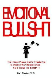 Emotional Bullshit: Overcoming the Toxic Deceptions That Threaten to Ruin Your Relationships - And Your Life by Carl Alasko