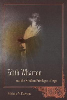 Edith Wharton and the Modern Privileges of Age by Melanie V. Dawson