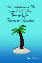 The Complexities of My Ever So Shallow Teenage Life: : Summer Vacation by Jade Zeboris image