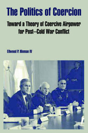 The Politics of Coercion: Toward a Theory of Coercive Airpower for Post - Cold War Conflict by Ellwood, P. Hinman IV image