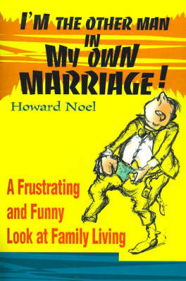 I'm the Other Man in My Own Marriage!: A Frustrating and Funny Look at Family Living by Howard Noel