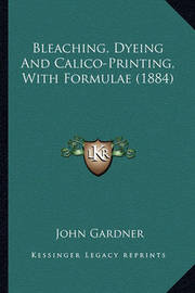 Bleaching, Dyeing and Calico-Printing, with Formulae (1884) Bleaching, Dyeing and Calico-Printing, with Formulae (1884) by John Gardner