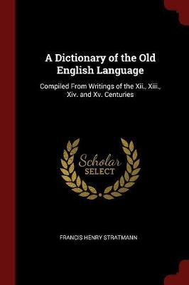 A Dictionary of the Old English Language, Compiled from Writings of the XII., XIII., XIV. and XV. Centuries by Francis Henry Stratmann