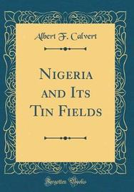 Nigeria and Its Tin Fields (Classic Reprint) by Albert F. Calvert image