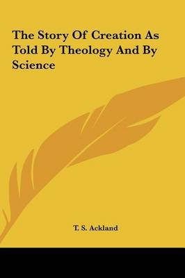 The Story of Creation as Told by Theology and by Science by T. S. Ackland image