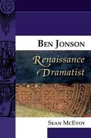 Ben Jonson, Renaissance Dramatist by Sean McEvoy