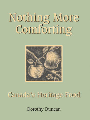 Nothing More Comforting: Canada's Heritage Food by Dorothy Duncan