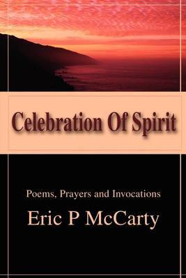 Celebration of Spirit: Poems, Prayers and Invocations by Eric P. McCarty