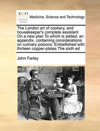 The London Art of Cookery, and Housekeeper's Complete Assistant on a New Plan to Which Is Added, an Appendix, Containing Considerations on Culinary Poisons by John Farley