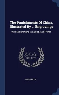 The Punishments of China, Illustrated by ... Engravings by * Anonymous