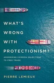 What's Wrong with Protectionism by Pierre LeMieux