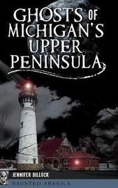 Ghosts of Michigan's Upper Peninsula by Jennifer Billock