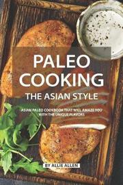 Paleo Cooking the Asian Style by Allie Allen