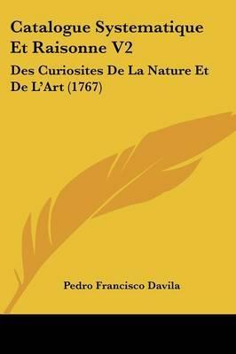 Catalogue Systematique Et Raisonne V2: Des Curiosites De La Nature Et De L'Art (1767) by Pedro Francisco Davila image