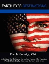 Preble County, Ohio: Ncluding Its History, the Acton House, the Hueston Woods State Park, Heaven's Corner, and More by Sam Night