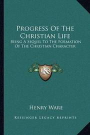Progress of the Christian Life: Being a Sequel to the Formation of the Christian Character by Henry Ware