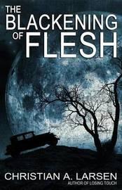 The Blackening of Flesh by Christian A Larsen