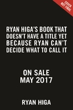 Ryan Higa's Book That Doesn't Have a Title Yet Because Ryan Can't Decide What to Call It by Ryan Higa
